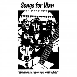 Songs For Ulan - The globe has spun and were all gone