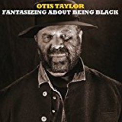 Fantasizing About Being Black - Otis Taylor<small></small>
